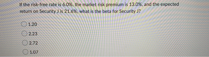 If the risk-free rate is 6.0%, the market risk premium is 13.0%, and the expected return on Security J is 21.6%, what is the