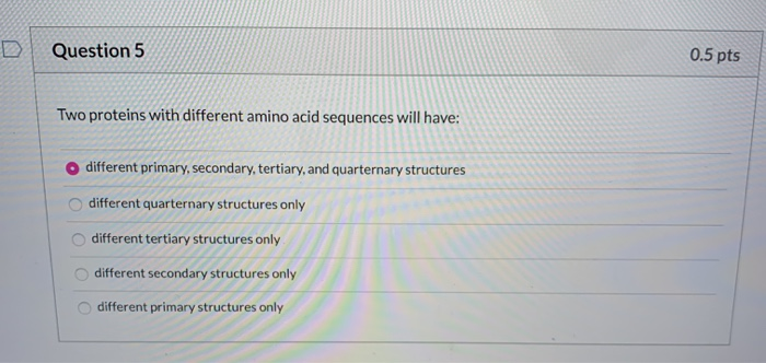 Question 5 0.5 pts Two proteins with different amino acid sequences will have: o different primary, secondary, tertiary, and
