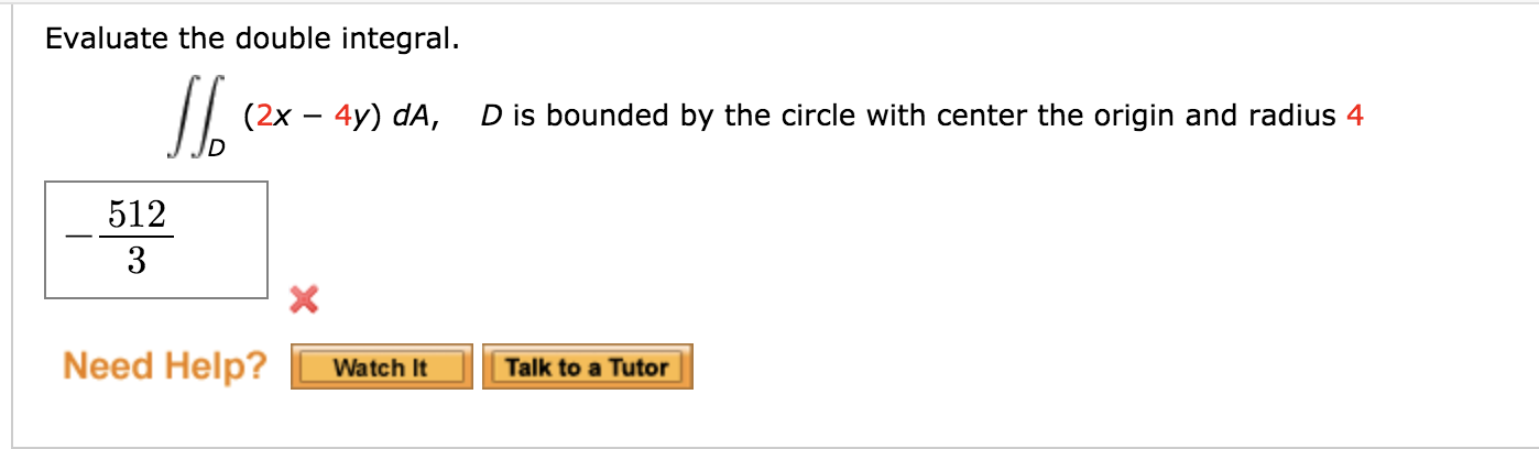 Evaluate the double integral. [[ (2x – 4y) da, D is bound Dis bounded by the circle with center the origin and radius 4 512 -
