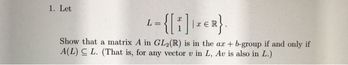 1. Let L= {[i]lser} Show that a matrix A in GL (R) is in the ax + b-group if and only if AL CL. (That is, for any vector v in