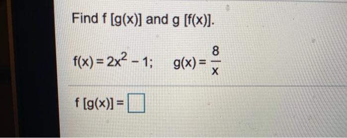 Find f (g(x)] and g [f(x)]. f(x) = 2x2 - 1; g(x) = 3 f (g(x)] = O