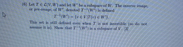 (6) Let Te (VW) and let W be a subspace of W. The inverse image, or pre-image, of W, denoted T-(W) is defined T-I(w) = {U