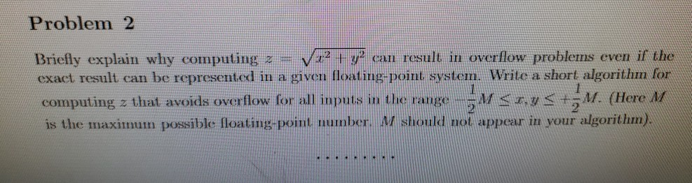 Problem 2 Briefly explain why computing z= 22 + y2 can result in overflow problems even if the exact result can be represente