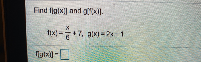 Find f(g(x)] and g[f(x)]. f(x) = +7, g(x) = 2x=1 f(g(x)]=