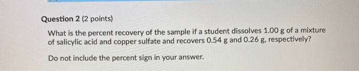 Question 2 (2 points) What is the percent recovery of the sample if a student dissolves 1.00 g of a mixture of salicylic acid