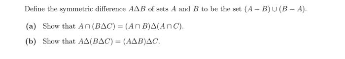 Define the symmetric difference AAB of sets A and B to be the set (A - B)UB - A). (a) Show that An (BAC) = (An B)A(ANC). (b)