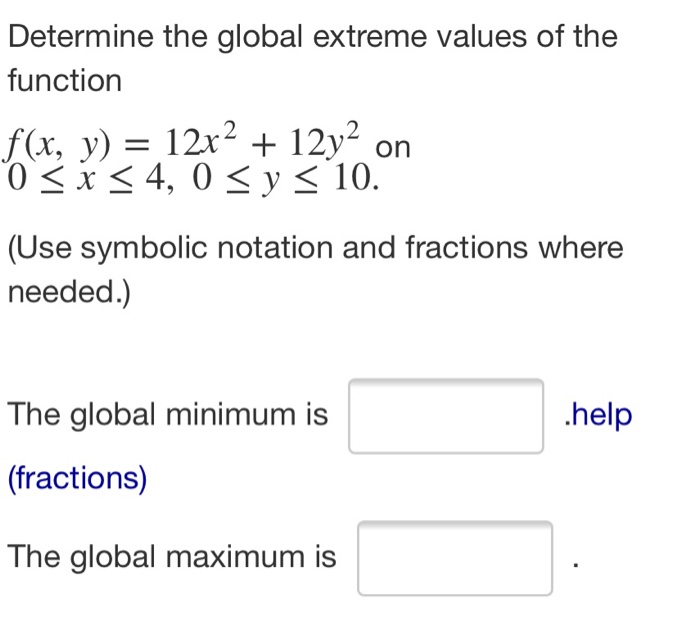 Determine the global extreme values of the function f(x, y) = 12x2 + 12y2 on 0 < x < 4, 0 < y < 10. (Use symbolic notation an