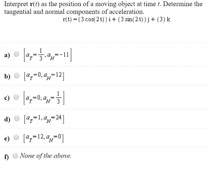 Interpret r(t) as the position of a moving object at time t. Determine the tangential and normal components of acceleration.