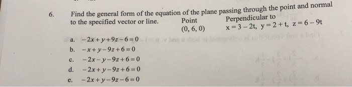 Find the general form of the equation of the plane passing through the point and normal to the specified vector or line. Poin