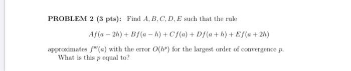 PROBLEM 2 (3 pts): Find A, B, C, D, E such that the rule Af(a - 2h) + Bf(a - n) + Cf(a) + Df(a+h) + Ef(a + 2h) approximates f