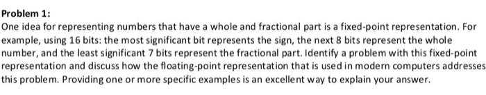Problem 1: One idea for representing numbers that have a whole and fractional part is a fixed-point representation. For examp