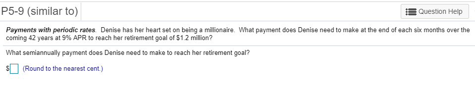 P5-9 (similar to) :3 Question Help Payments with periodic rates. Denise has her heart set on being a millionaire. What paymen