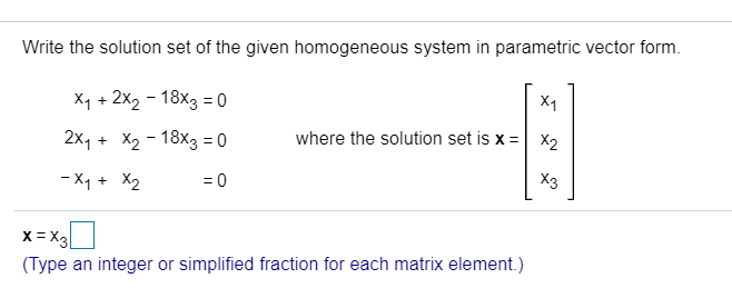 Write the solution set of the given homogeneous system in parametric vector form. Xq + 2x2 - 18X3 = 0 2Xq + X2 - 18X3 = 0 - X