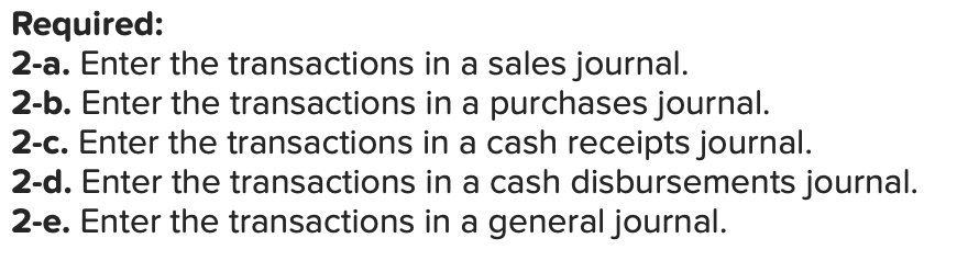 Required: 2-a. Enter the transactions in a sales journal. 2-b. Enter the transactions in a purchases journal. 2-c. Enter the