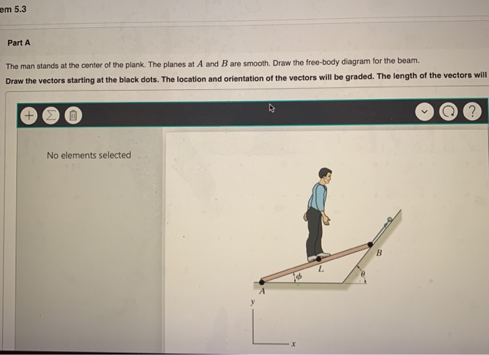 em 5.3 Part A The man stands at the center of the plank. The planes at A and B are smooth. Draw the free-body diagram for the