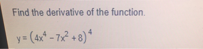 Find the derivative of the function. y= (4x4 - 7x² + 8) 4