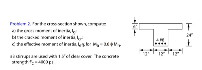 Problem 2. For the cross-section shown, compute: a) the gross moment of inertia, la b) the cracked moment of inertia, Icri c)