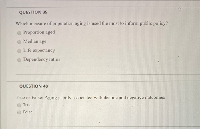 QUESTION 39 Which measure of population aging is used the most to inform public policy? Proportion aged Median age Life expec