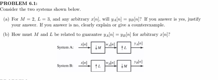 PROBLEM 6.1: Consider the two systems shown below. (a) For M = 2, L = 3, and any arbitrary t[n], will yan = YB[n]? If you ans