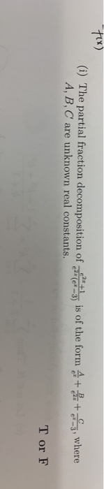 Fix) (i) The partial fraction decomposition of A, B, C are unknown real constants. 1 is of the form 4 +4+ 3, where T or F