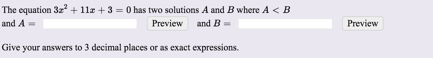 The equation 3x2 + 11x + 3 = 0 has two solutions A and B where A <B and A= Preview and B = Preview Give your answers to 3 dec