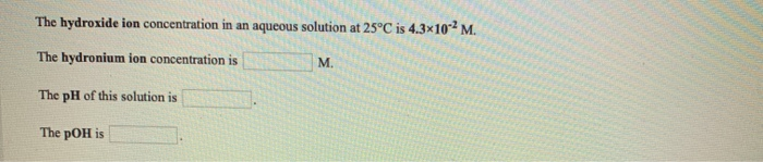 The hydroxide ion concentration in an aqueous solution at 25°C is 4.3x10 - M. The hydronium ion concentration is M. The pH of