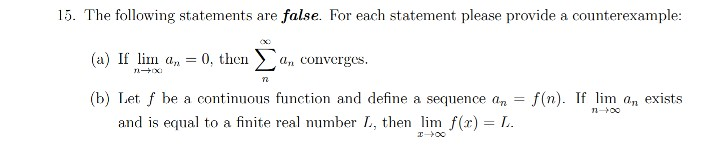 15. The following statements are false. For each statement please provide a counterexample: (a) If lim a, = 0, then a, conver