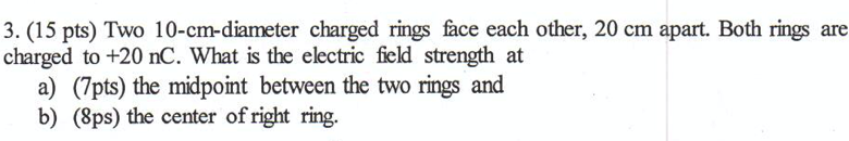 3. (15 pts) Two 10-cm-diameter charged rings face each other, 20 cm apart. Both rings are charged to +20 nC. What is the elec