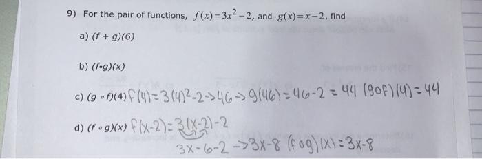 9) For the pair of functions, f(x)=3x2 - 2, and g(x)= x -2, find a) (f + g)(6) b) (f.g)(x) c) (g •f}(4) f(4)=3(4)2-2-346->9(4