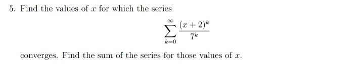 5. Find the values of x for which the series (x + 2) / k=0 converges. Find the sum of the series for those values of x.