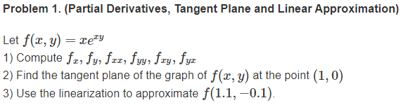 Problem 1. (Partial Derivatives, Tangent Plane and Linear Approximation) Let f(x, y) = xery 1) Compute f., fy, fzr, fyy, fry,