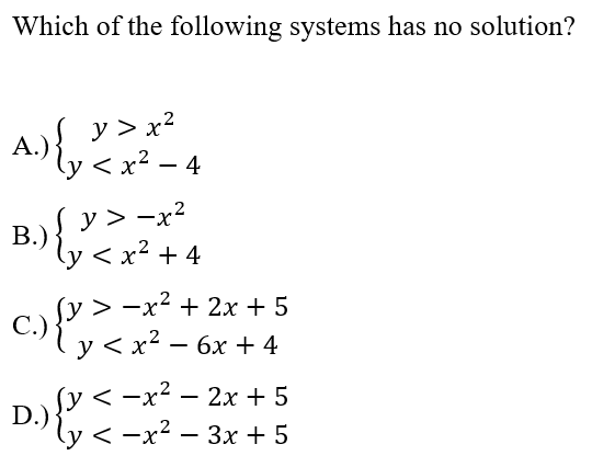 Which of the following systems has no solution? A.) { y >72 A.?ly < x2 – 4 B.) y> -42 ly < x2 + 4 C. {y > -x^ + 2x + 5 ty < x