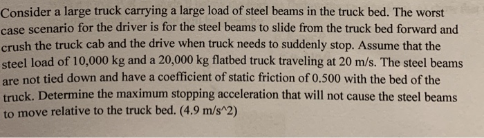 Consider a large truck carrying a large load of steel beams in the truck bed. The worst case scenario for the driver is for t