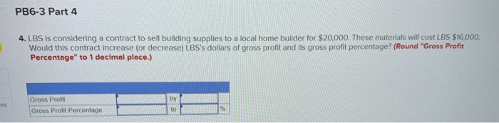 PB6-3 Part 4 4. LBS is considering a contract to sell building supplies to a local home builder for $20,000. These materials