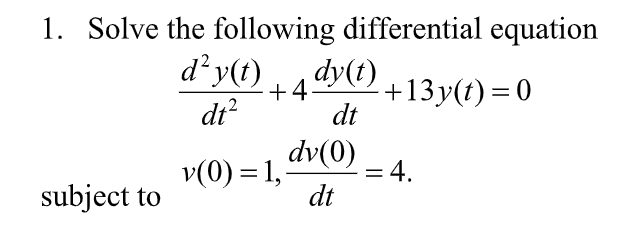 1. Solve the following differential equation dº y?t) 4dy(1) 13V(t)=0 dt dt subject to V(0)=1, dv(0),