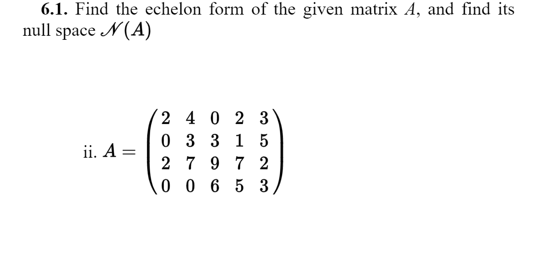 6.1. Find the echelon form of the given matrix A, and find its null space N(A) ii. A= /2 4 0 2 3 0 3 3 1 5 2 7 9 7 2 10 0 6 5