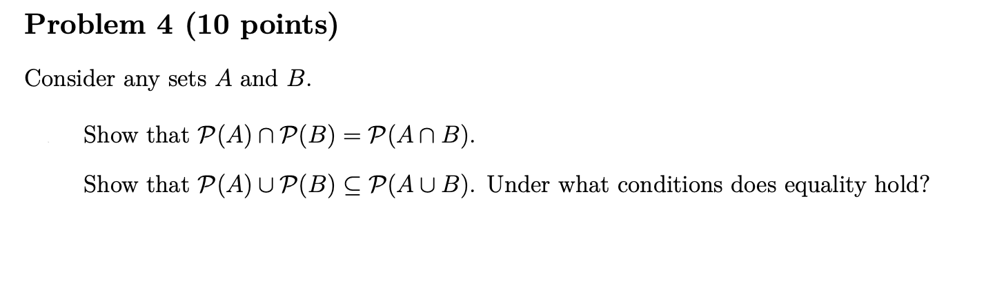 Problem 4 (10 points) Consider any sets A and B. Show that P(A) N P(B) = P(An B). Show that P(A) UP(B) CP(AUB). Under what co