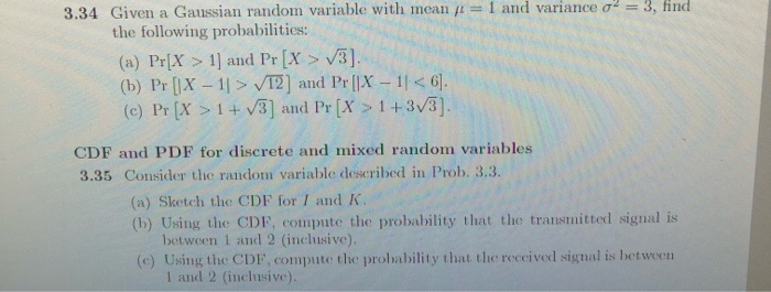 = 1 and variance o2 = 3, find 3.34 Given a Gaussian random variable with mean the following probabilities: (a) Pr[X > 1) and