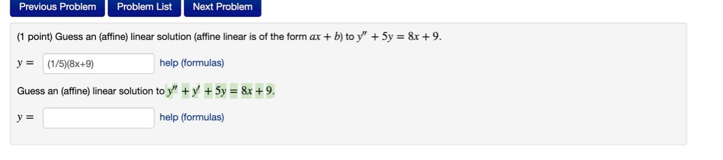 Previous Problem Problem List Next Problem (1 point) Guess an (affine) linear solution (affine linear is of the form ax + b)