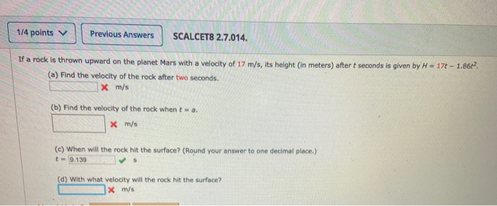 1/4 points v Previous Answers SCALCET8 2.7.014. If a rock is thrown upward on the planet Mars with a velocity of 17 m/s. its