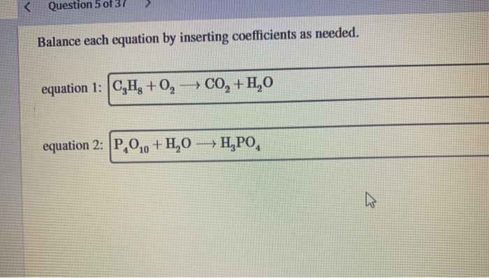 QueSLUIT JUST Balance each equation by inserting coefficients as needed. equation 1: C,H3 +0, — C0, +H,0 equation 2: P,0,0 +4