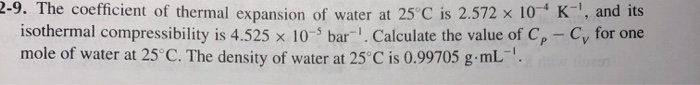 2-9. The coefficient of thermal expansion of water at 25°C is 2.572 x 10 isothermal compressibility is 4.525 x 10-5 bar-1. Ca