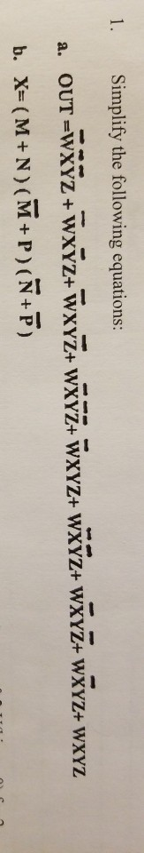 1. Simplify the following equations: a. OUT =WXYZ + WXY WXYZ+ WXYZ+ WXYZ+ WXYZ+ WXYZ+ WXYZ+ WXYZ b. X=(M+N) (M+P) (+7) TO