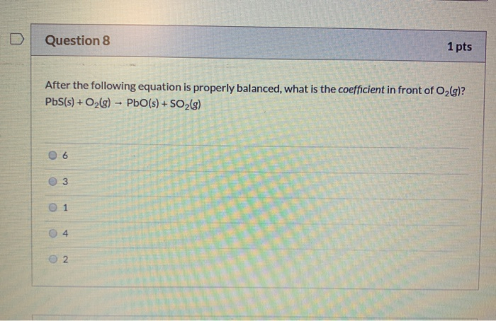 Question 8 1 pts After the following equation is properly balanced, what is the coefficient in front of O2(g)? PbS(s) + O2(g)