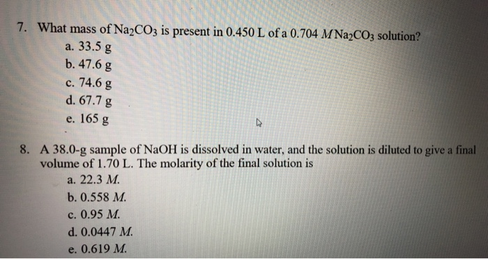 7. What mass of Na2CO3 is present in 0.450 L of a 0.704 M Na2CO3 solution? a. 33.5 g b. 47.6 g c. 74.6 g d. 67.7 g e. 165 g 8