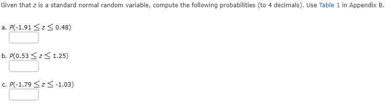 Given that z is a standard normal random variable, compute the following probabilities (to 4 decimals). Use Table 1 in Append
