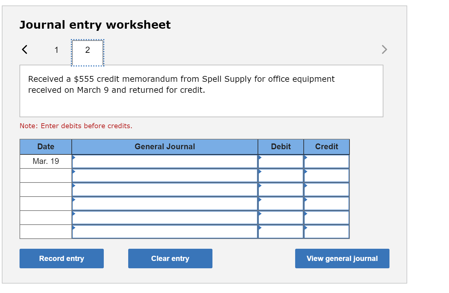 Journal entry worksheet < 1 Received a $555 credit memorandum from Spell Supply for office equipment received on March 9 and