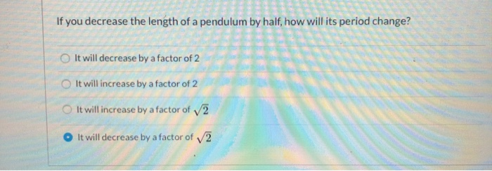 If you decrease the length of a pendulum by half, how will its period change? It will decrease by a factor of 2 It will incre