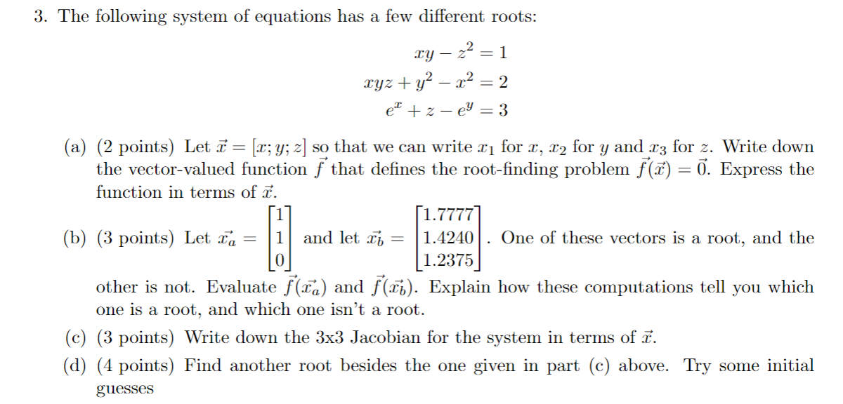 3. The following system of equations has a few different roots: xy – 22 = 1 xyz + y2 – x2 = 2 et +2 -ey = 3 (a) (2 points) Le