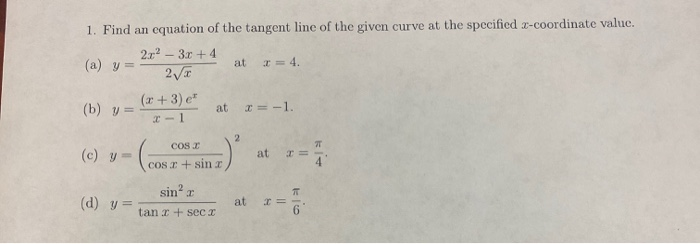 1. Find an equation of the tangent line of the given curve at the specified x-coordinate value. 2x² – 3x + 4 (a) y= at = 4. 2